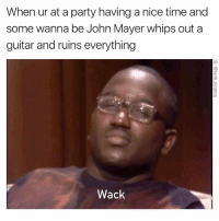 Seriously, unless you're literally John Mayer, never ever do this.: When ur at a party having a nice time and  some wanna be John Mayer whips out a  guitar and ruins everything  Wack Seriously, unless you're literally John Mayer, never ever do this.