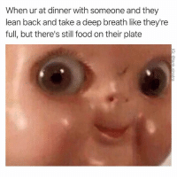 Food, Funny, and Lean: When ur at dinner with someone and they  lean back and take a deep breath like they're  full, but there's still food on their plate Are you gonna, you know...