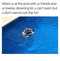 Friends, Funny, and Pool: When ur at the pool with ur friends and  ur lowkey drowning bc u can't swim but  u don't wanna ruin the fun Don't worry about me. You guys just keep having fun 😀👍