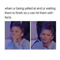 Bitch, Facts, and Meme: when ur being yelled at and ur waiting  them to finish so u can hit them witlh  facts Oh, it's on. Bitch. 😈 zendaya meme sass queen bosslady