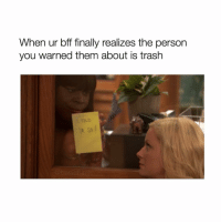 Bitch, Trash, and Girl Memes: When ur bff finally realizes the person  you warned them about is trash I TOLD YA SO BITCH
