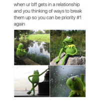 Funny, Memes, and Break: when ur bff gets in a relationship  and you thinking of ways to break  them up so you can be priority #1  again SarcasmOnly