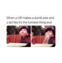 Dumb, Girl Memes, and Act: When ur bff makes a dumb joke and  u act like it's the funniest thing ever  M1 hahahahahahahahah