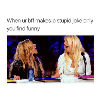Tag ur bff!: When ur bff makes a stupid joke only  you find funny Tag ur bff!
