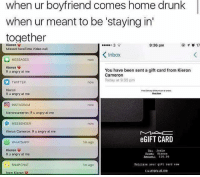 """Drunk, Facetime, and Memes: when ur boyfriend comes home drunk  when ur meant to be """"staying in  together  9:36 pm  Missed FaceTime Video call  K inbox  MESSAGES  Kieron  You have been sent a gift card from Kieron  Ruangry at me.  Cameron  Today at 9:35 pm  TWITTER  now  Kieron  Ru angry at me  C INSTAGRAM  kieroncameron: R u angry at me  MESSENGER  now  Kieron Cameron: R u angry at me  GIFT CARD  WHAT SAPP  1m ago  Kieron  To Jodie  Ergmi Kieron  R u angry at me  E10.00  Retrieve your gift card now.  SNAP CHAT  1m ago  angry at me LMAO $10 edit: ok listen I didn't take the time to zoom in and see that it was £ instead of $ calm the fuck down!!!!!!!"""
