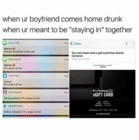 """Drunk, Facetime, and Memes: when ur boyfriend comes home drunk  when ur meant to be """"staying in"""" together  now Inbox  FACETIME  Kieron  Missed FaceTime Video call  You have been sent a gift card from Kieron  Cameron  MESSAGES  Today at 3Spm  Kieron  V  R u angry at me  Y TwiTTER  Kieron  Ru angry at me  O INSTAGRAM  eGIFT CARD  kieroncameron: R u angry at me  O MESSENGER  Kieron Cameron:  R u angry at me ok so its alright to lie to ur girlfriend just send them a $10 MAC egift card itll totally make up for it maybe she will be able to buy like a quarter of a lipstick yeah solving problems what a keeper"""