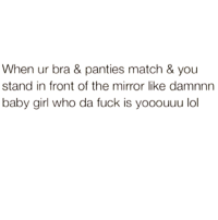 Lol, Memes, and Match: When ur bra & panties match & you  stand in front of the mirror like damnnn  baby girl who da fuck is yooouuu lol 💯