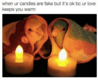 "Fake, Love, and Candles: when ur candles are fake but it's ok bc ur love  keeps you warm <p>Warmth of love!♥️ via /r/wholesomememes <a href=""https://ift.tt/2KtgeOi"">https://ift.tt/2KtgeOi</a></p>"