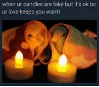 Fake, Love, and Candles: when ur candles are fake but it's ok bc  ur love keeps you warm