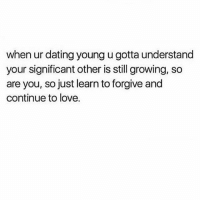 Dating, Love, and Memes: when ur dating young u gotta understand  your significant other is still growing, so  are you, so just learn to forgive and  continue to love. Remember that💗