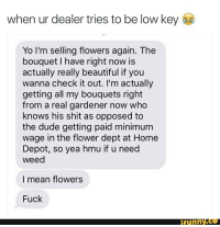 Beautiful, Dude, and Funny: when ur dealer tries to be low key  Yo I'm selling flowers again. The  bouquet I have right now is  actually really beautiful if you  wanna check it out. I'm actually  getting all my bouquets right  from a real gardener now who  knows his shit as opposed to  the dude getting paid minimum  wage in the flower dept at Home  Depot, so yea hmu if u need  weed  I mean flowers  Fuck  funny.CO