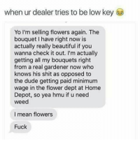 Beautiful, Dude, and Shit: when ur dealer tries to be low keyE  Yo I'm selling flowers again. The  bouquet I have right now is  actually really beautiful if you  wanna check it out. I'm actually  getting all my bouquets right  from a real gardener now who  knows his shit as opposed to  the dude getting paid minimum  wage in the flower dept at Home  Depot, so yea hmu if u need  weed  I mean flowers  Fuck Y'all doing too much 😂🤦♂️ https://t.co/lmLh2mnMQ3