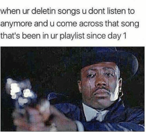 I cri evritiem by AggravatingSomewhere FOLLOW HERE 4 MORE MEMES.: when ur deletin songs u dont listen to  anymore and u come across that song  that's been in ur playlist since day 1 I cri evritiem by AggravatingSomewhere FOLLOW HERE 4 MORE MEMES.