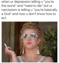 """Narcissism: when ur depression telling u """"you're  the worst"""" and """"need to die"""" but ur  narcissism is telling u """"you're basically  a God"""" and now u don't know how to  act."""