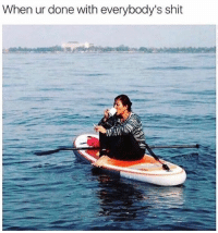 Dank, Shit, and Best: When ur done with everybody's shit The best way to get away.