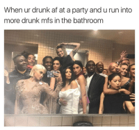 Drunk Af: When ur drunk af at a party and u run into  more drunk mfs in the bathroom
