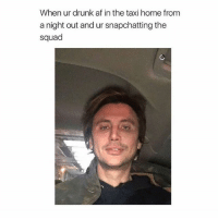 Af, Drunk, and Squad: When ur drunk af in the taxi home from  a night out and ur snapchatting the  squad Hey bitches 👋🏼 Follow me @teengirlclub for the most relatable posts