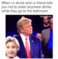 Drinking, Drunk, and Friends: When ur drunk and ur friend tells  you not to order anymore drinks  while they go to the bathroom  Masi Popal literally the easiest way to register to vote 👉 http://pizzabottle.co/2dz2GCD #voteplz #debatenight