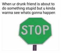 Drunk, Funny, and Lol: When ur drunk friend is about to  do something stupid but u kinda  wanna see whats gonna happen  STOP Lol NoChill