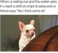 """Salsa, Thinking, and  Never Mind: When ur eating out and the waiter asks  if u want a refill on chips & salsa and ur  friend says """"No l think we're ok"""" Oh... never mind then."""