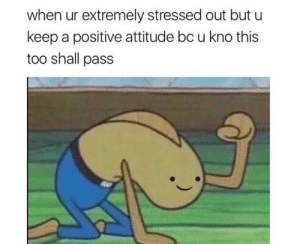Attitude, Positive Attitude, and This: when ur extremely stressed out but u  keep a positive attitude bc u kno this  too shall pass Keep pushing everyone