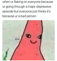 So accurate 😭😭😭: when ur flaking on everyone because  ur going through a major depressive  episode but everyone just thinks it's  because ur a bad person So accurate 😭😭😭