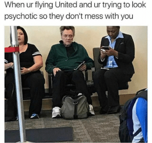 United, Working, and They: When ur flying United and ur trying to look  psychotic so they don't mess with you It looks like its working.