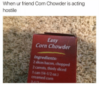 Chowder, Bacon, and Corn: When ur friend Corn Chowder is acting  hostile  Easy  Corn Chowder  Ingredients:  2 slices bacon, cho  2 carrots, thinly sliced  1 can (14-1/2 oz.)  creamed corn