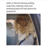 lol i'd never ride with a person like that i ain't trying to die. tag your bad driver friend: when ur friend is driving, posting  snapchats, blasting music and  answering texts 40 mph above the  speed limit lol i'd never ride with a person like that i ain't trying to die. tag your bad driver friend