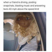 Memes, Kardashian, and 🤖: when ur friend is driving, posting  snapchats, blasting music and answering  texts 40 mph above the speed limit 😂😂😂😂lol - - - - - - - - text post textpost textposts relatable comedy humour funny kyliejenner kardashians hiphop follow4follow f4f kanyewest like4like l4l tumblr tumblrtextpost imweak lmao justinbieber relateable lol hoeposts memesdaily oktweet funnymemes hiphop bieber trump