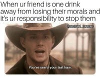 One Drink: When ur friend is one drink  away from losing their morals and  it's ur responsibility to stop them  0  You've yee'd your last haw.