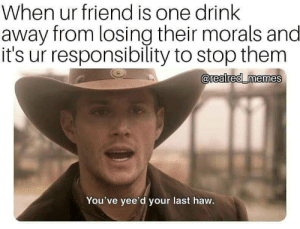 Cabs are here! by d4hm3r MORE MEMES: When ur friend is one drink  away from losing their morals and  it's ur responsibility to stop them  0  You've yee'd your last haw. Cabs are here! by d4hm3r MORE MEMES