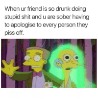 Drunk, Shit, and Sober: When ur friend is so drunk doing  stupid shit and u are sober having  to apologise to every person they  piss off. We all have that one friend...🍺😩😂 https://t.co/8UKvX01wX4