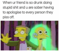 Tag this friend lol: When ur friend is so drunk doing  stupid shit and u are sober having  to apologise to every person they  piss off. Tag this friend lol
