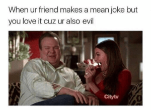Funny, Love, and Memebase: When ur friend makes a mean joke but  you love it cuz ur also evil  Citytv 34 Funny Memes To Start Your Day Off Right - Memebase - Funny Memes