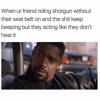 @herb has dank memes: When ur friend riding shotgun without  their seat belt on and the shit keep  beeping but they acting like they don't  hear it @herb has dank memes