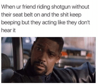 Memes, Shit, and Acting: When ur friend riding shotgun without  their seat belt on and the shit keep  beeping but they acting like they don't  hear it