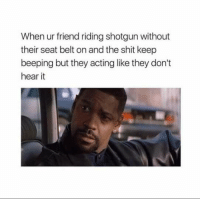 Shit, Acting, and Friend: When ur friend riding shotgun without  their seat belt on and the shit keep  beeping but they acting like they don't  hear it