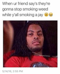 Here come that bull shit 😂😂😂😂😫😫😫😷😷😷: When ur friend say's they're  gonna stop smoking weed  while yall smoking a jay  @grapejuiceboys  5/14/16, 2:55 PM Here come that bull shit 😂😂😂😂😫😫😫😷😷😷