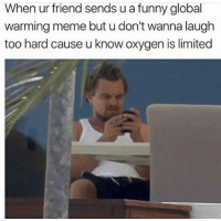 Funny, Global Warming, and Meme: When ur friend sends u a funny global  warming meme but u don't wanna laugh  too hard cause u know oxygen is limited Too soon?