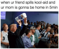 Kool Aid, Home, and Mom: when ur friend spills kool-aid and  ur mom is gonna be home in 5min  12