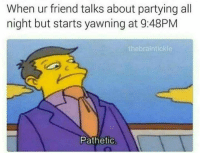 Friend, All, and Yawning: When ur friend talks about partying all  night but starts yawning at 9:48PM  thebraintickle  Pathetio
