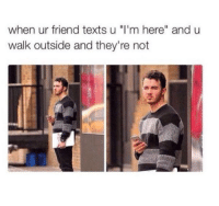 """Fucking, Time, and Texts: when ur friend texts u """"I'm here"""" and u  walk outside and they're not Every fucking time"""