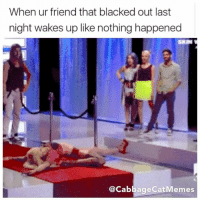 I'm back bitch: When ur friend that blacked out last  night wakes up like nothing happened  @Cabbage CatMemes I'm back bitch
