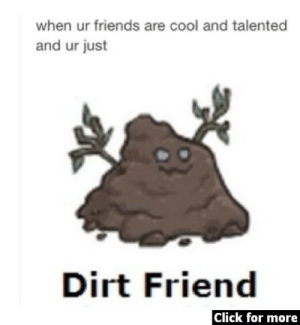 Me: when ur friends are cool and talented  and ur just  Dirt Friend  Click for more Me