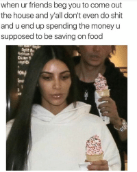Food, Friends, and Funny: when ur friends beg you to come out  the house and y'all don't even do shit  and u end up spending the money u  supposed to be saving on food  tou 😂😂😂