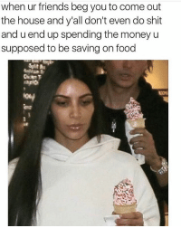Food, Friends, and Memes: when ur friends beg you to come out  the house and y'all don't even do shit  and u end up spending the money u  supposed to be saving on food 💥💥💥🥊