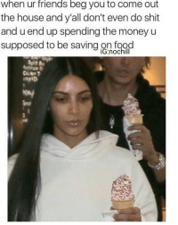Tag!!!😂😂😂: When ur friends beg you to Comme out  the house and y'all don't even do shit  and u end up spending the money u  supposed to be saving on food  iG:nochill Tag!!!😂😂😂