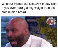 Friends, Memes, and Been: When ur friends eat junk 24/7 n stay slim  n you over here gaining weight from the  communion bread  TABLE The only 'increase' I been receiving is 'round my waistline! 😩 only 'breakthrough' I've had are my shirt's buttons! 😭 HolidaysAintEvenStartedYet