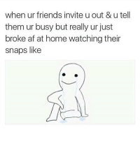 It's cool guys... @thenewsclan: when ur friends invite u out & u tell  them ur busy but really ur just  broke af at home watching their  snaps like It's cool guys... @thenewsclan